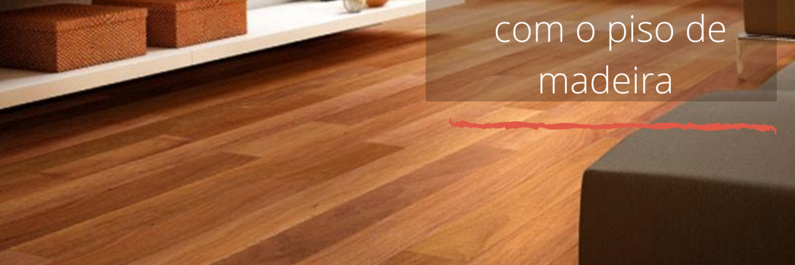 Cuidados essenciais com o piso de madeira
